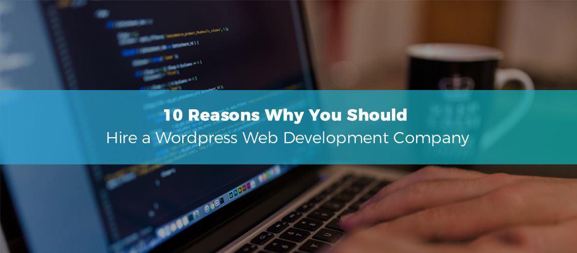 10 Reasons Why You Should Hire a WordPress Web Development Company